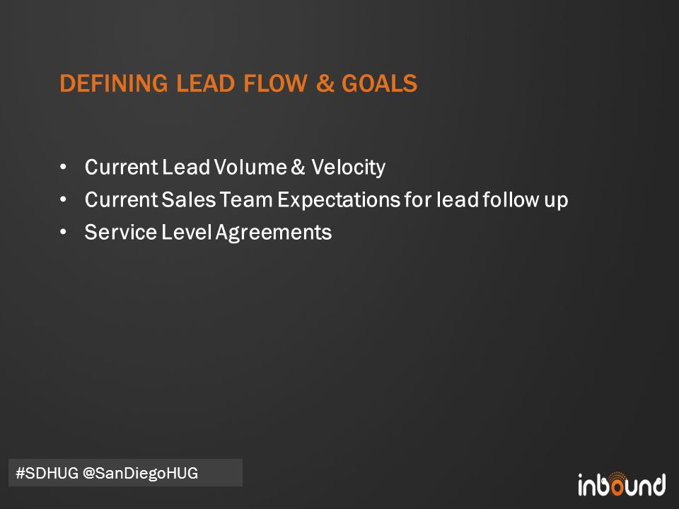 #inbound12 DEFINING LEAD FLOW & GOALS Current Lead Volume & Velocity Current Sales Team Expectations for lead follow up Service Level Agreements #SDHUG @SanDiegoHUG