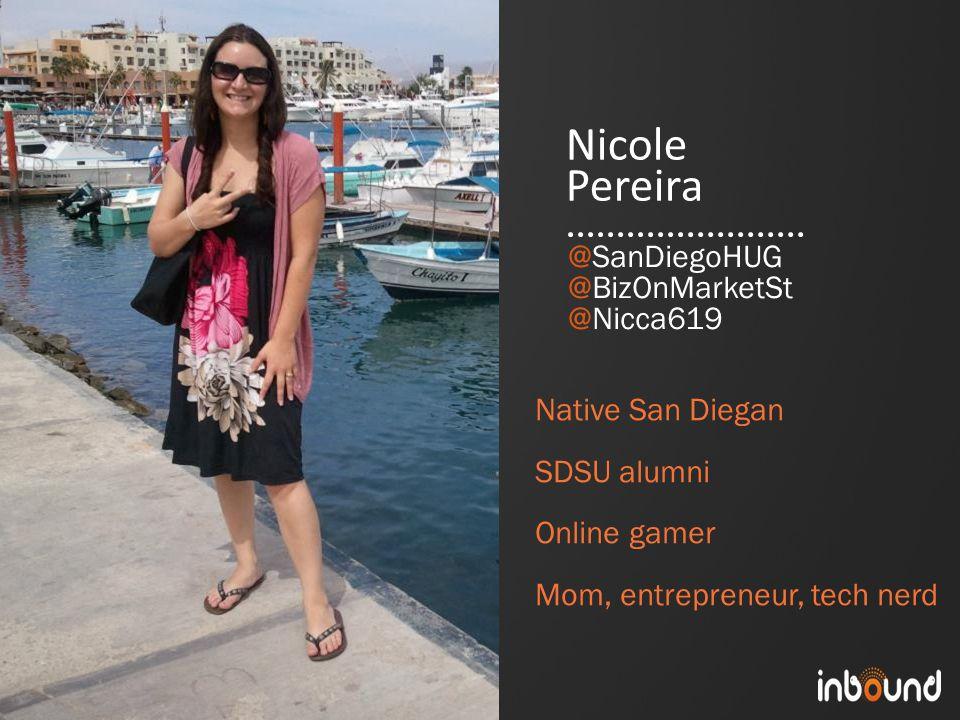 #inbound12 Nicole Pereira Native San Diegan SDSU alumni Online gamer Mom, entrepreneur, tech nerd @SanDiegoHUG @BizOnMarketSt @Nicca619