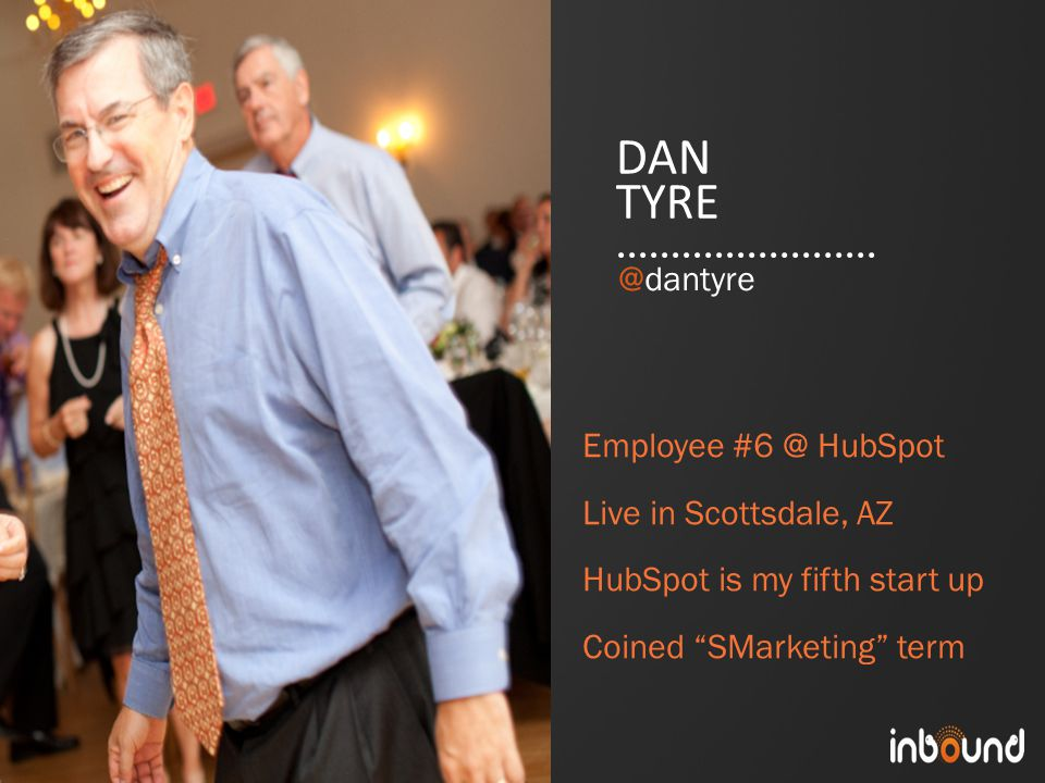 #inbound12 DAN TYRE Employee #6 @ HubSpot Live in Scottsdale, AZ HubSpot is my fifth start up Coined SMarketing term @dantyre