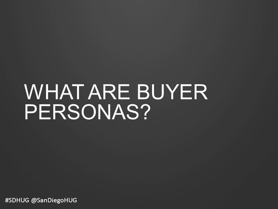 WHAT ARE BUYER PERSONAS #SDHUG @SanDiegoHUG
