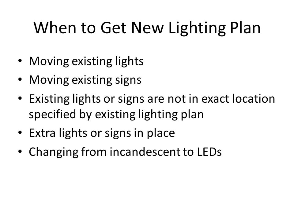 When to Get New Lighting Plan Moving existing lights Moving existing signs Existing lights or signs are not in exact location specified by existing lighting plan Extra lights or signs in place Changing from incandescent to LEDs