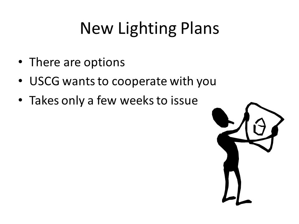New Lighting Plans There are options USCG wants to cooperate with you Takes only a few weeks to issue