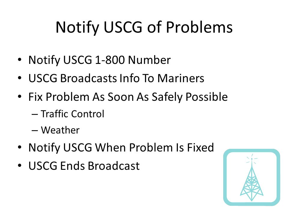 Notify USCG of Problems Notify USCG 1-800 Number USCG Broadcasts Info To Mariners Fix Problem As Soon As Safely Possible – Traffic Control – Weather Notify USCG When Problem Is Fixed USCG Ends Broadcast