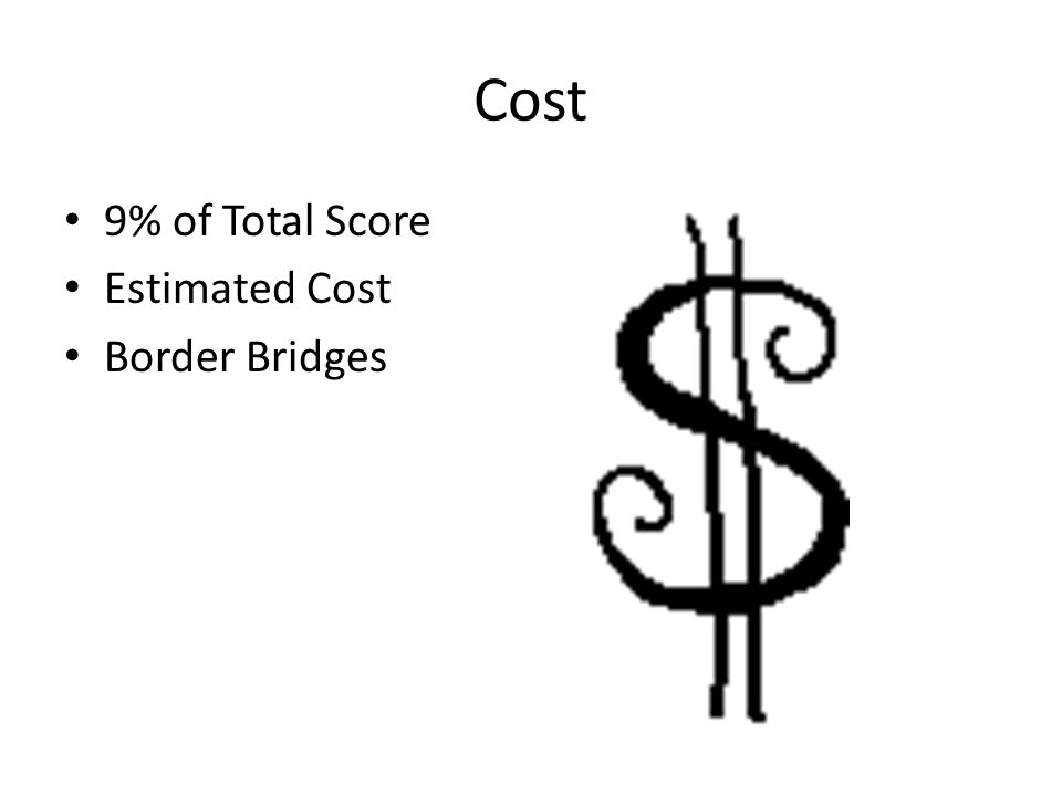 Cost 9% of Total Score Estimated Cost Border Bridges
