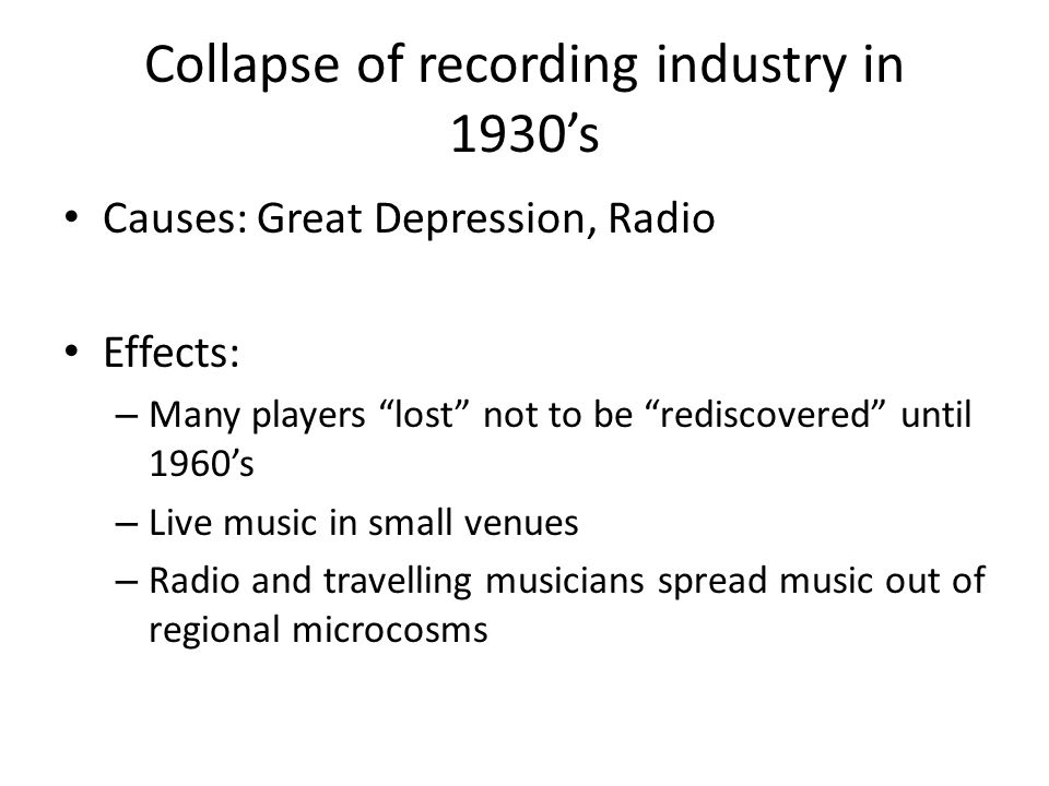 Collapse of recording industry in 1930's Causes: Great Depression, Radio Effects: – Many players lost not to be rediscovered until 1960's – Live music in small venues – Radio and travelling musicians spread music out of regional microcosms