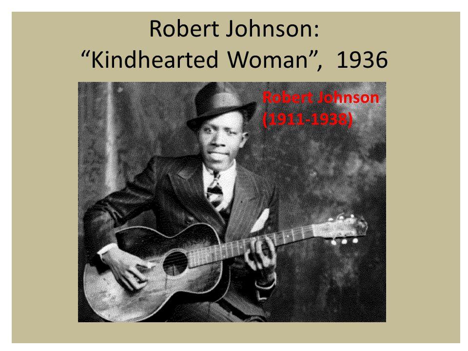 Robert Johnson: Kindhearted Woman , 1936 Robert Johnson (1911-1938)