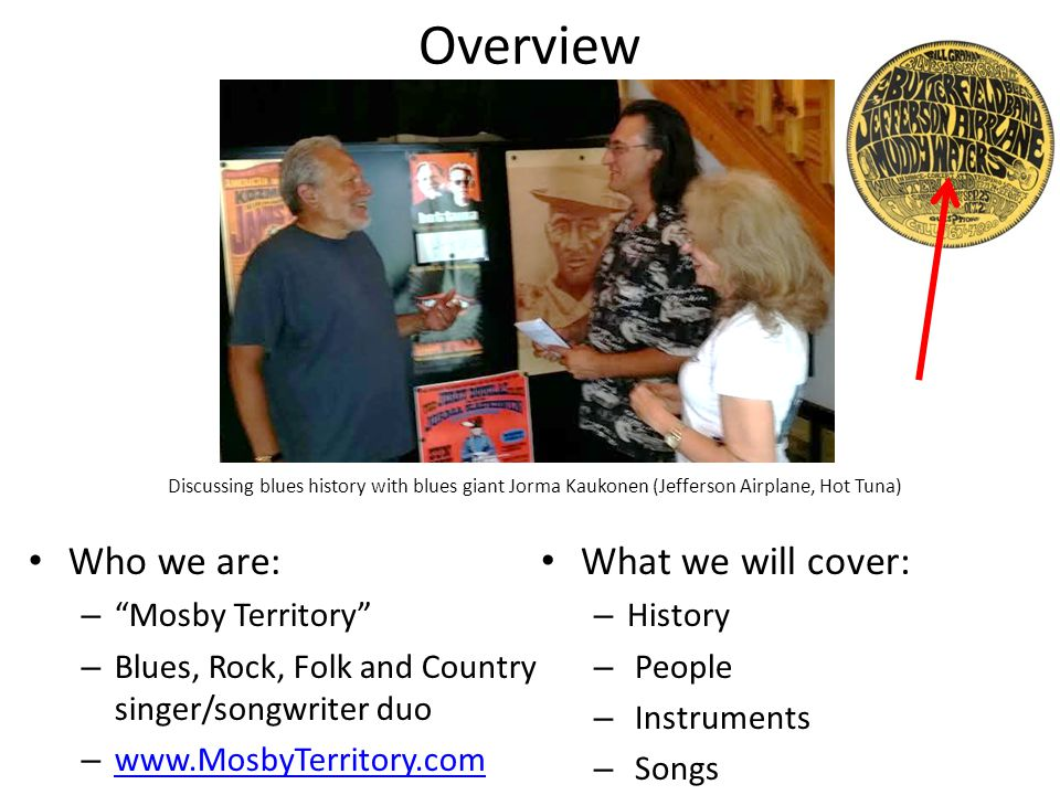 Overview Who we are: – Mosby Territory – Blues, Rock, Folk and Country singer/songwriter duo – www.MosbyTerritory.com www.MosbyTerritory.com What we will cover: – History – People – Instruments – Songs Discussing blues history with blues giant Jorma Kaukonen (Jefferson Airplane, Hot Tuna)