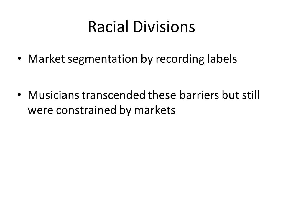 Racial Divisions Market segmentation by recording labels Musicians transcended these barriers but still were constrained by markets