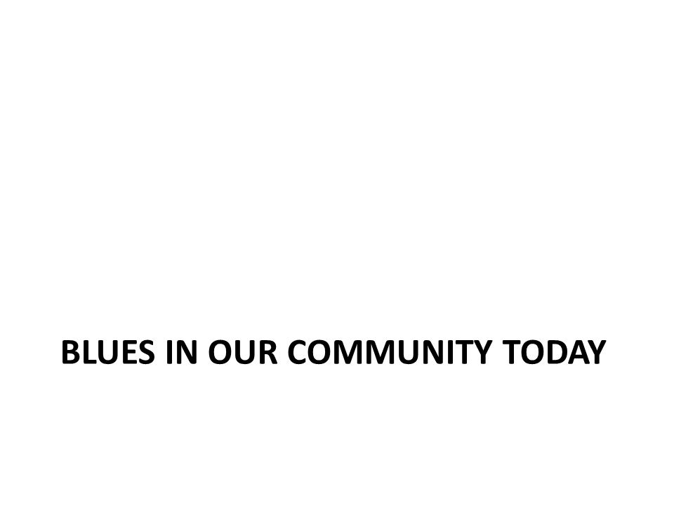 BLUES IN OUR COMMUNITY TODAY