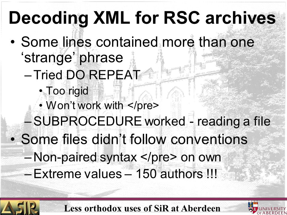 Less orthodox uses of SiR at Aberdeen Decoding XML for RSC archives Some lines contained more than one 'strange' phrase –Tried DO REPEAT Too rigid Won