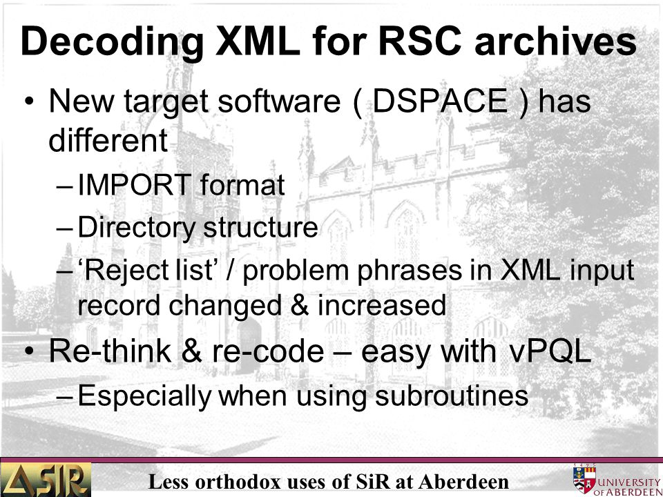 Less orthodox uses of SiR at Aberdeen Decoding XML for RSC archives New target software ( DSPACE ) has different –IMPORT format –Directory structure –