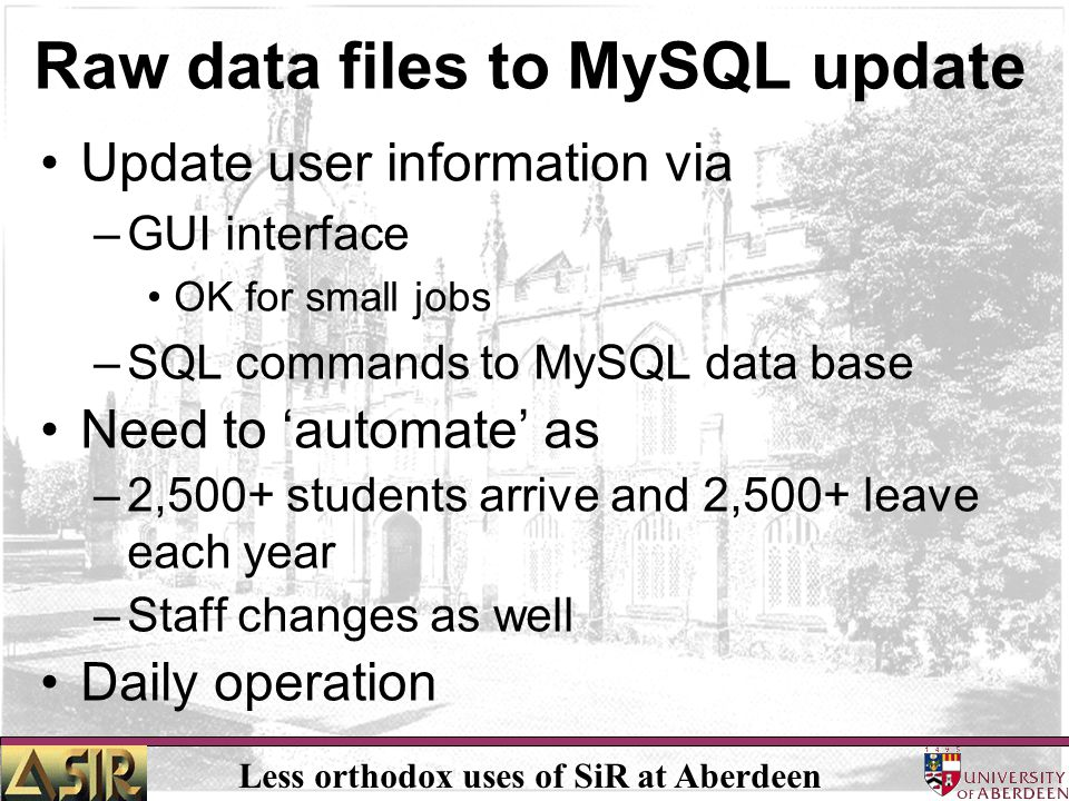 Less orthodox uses of SiR at Aberdeen Raw data files to MySQL update Update user information via –GUI interface OK for small jobs –SQL commands to MySQL data base Need to 'automate' as –2,500+ students arrive and 2,500+ leave each year –Staff changes as well Daily operation