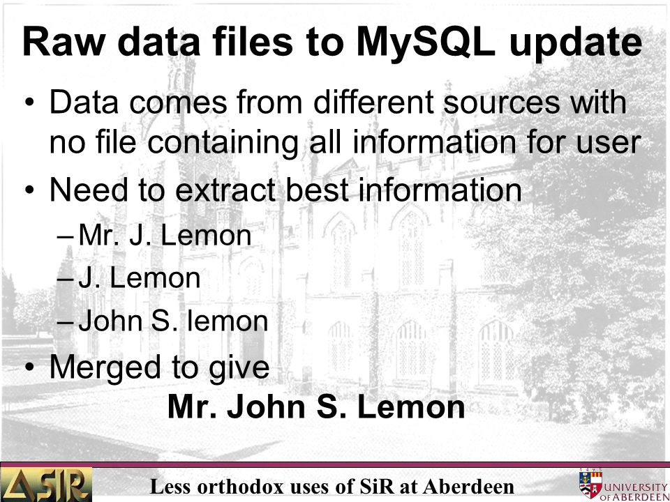 Less orthodox uses of SiR at Aberdeen Raw data files to MySQL update Data comes from different sources with no file containing all information for use