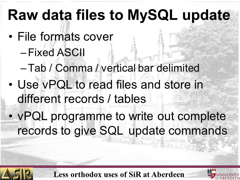 Less orthodox uses of SiR at Aberdeen Raw data files to MySQL update File formats cover –Fixed ASCII –Tab / Comma / vertical bar delimited Use vPQL to read files and store in different records / tables vPQL programme to write out complete records to give SQL update commands