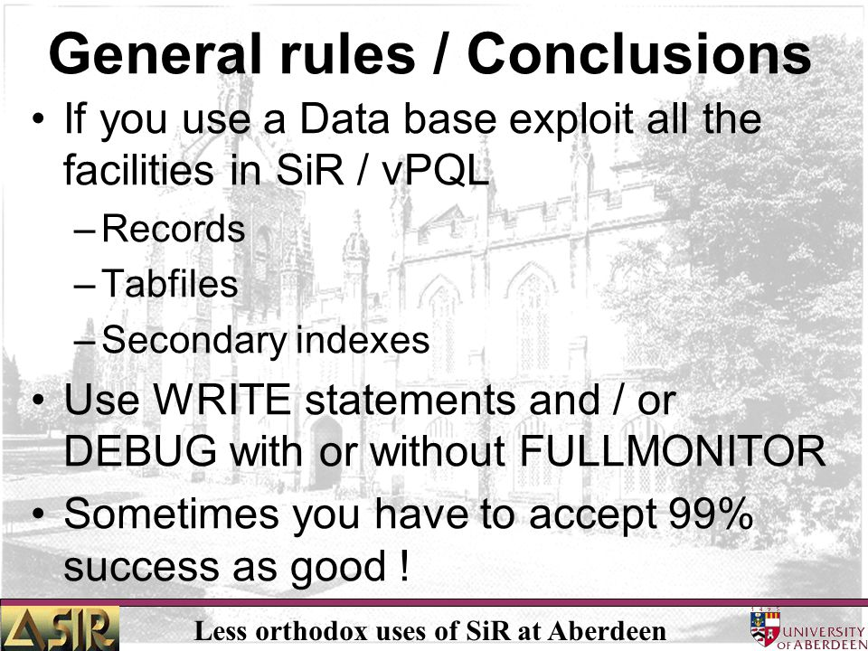 Less orthodox uses of SiR at Aberdeen General rules / Conclusions If you use a Data base exploit all the facilities in SiR / vPQL –Records –Tabfiles –Secondary indexes Use WRITE statements and / or DEBUG with or without FULLMONITOR Sometimes you have to accept 99% success as good !