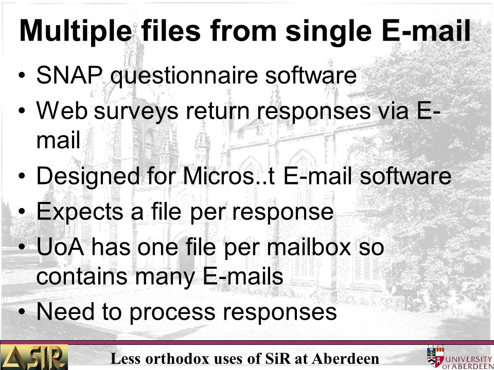 Less orthodox uses of SiR at Aberdeen Multiple files from single E-mail SNAP questionnaire software Web surveys return responses via E- mail Designed for Micros..t E-mail software Expects a file per response UoA has one file per mailbox so contains many E-mails Need to process responses