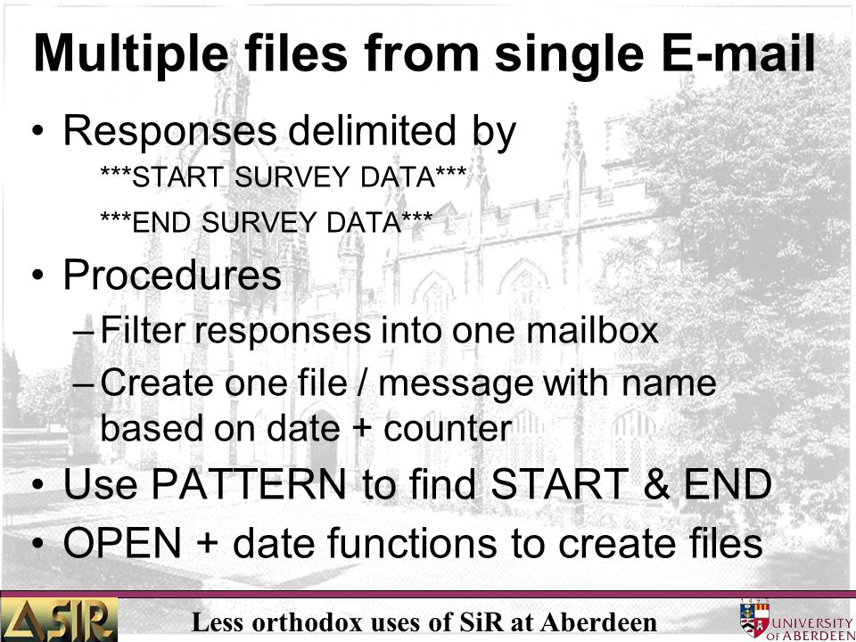 Less orthodox uses of SiR at Aberdeen Multiple files from single E-mail Responses delimited by ***START SURVEY DATA*** ***END SURVEY DATA*** Procedure