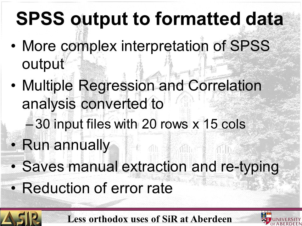 Less orthodox uses of SiR at Aberdeen SPSS output to formatted data More complex interpretation of SPSS output Multiple Regression and Correlation ana