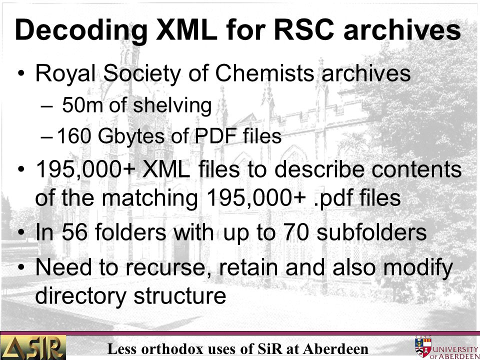 Less orthodox uses of SiR at Aberdeen Decoding XML for RSC archives Royal Society of Chemists archives – 50m of shelving –160 Gbytes of PDF files 195,000+ XML files to describe contents of the matching 195,000+.pdf files In 56 folders with up to 70 subfolders Need to recurse, retain and also modify directory structure