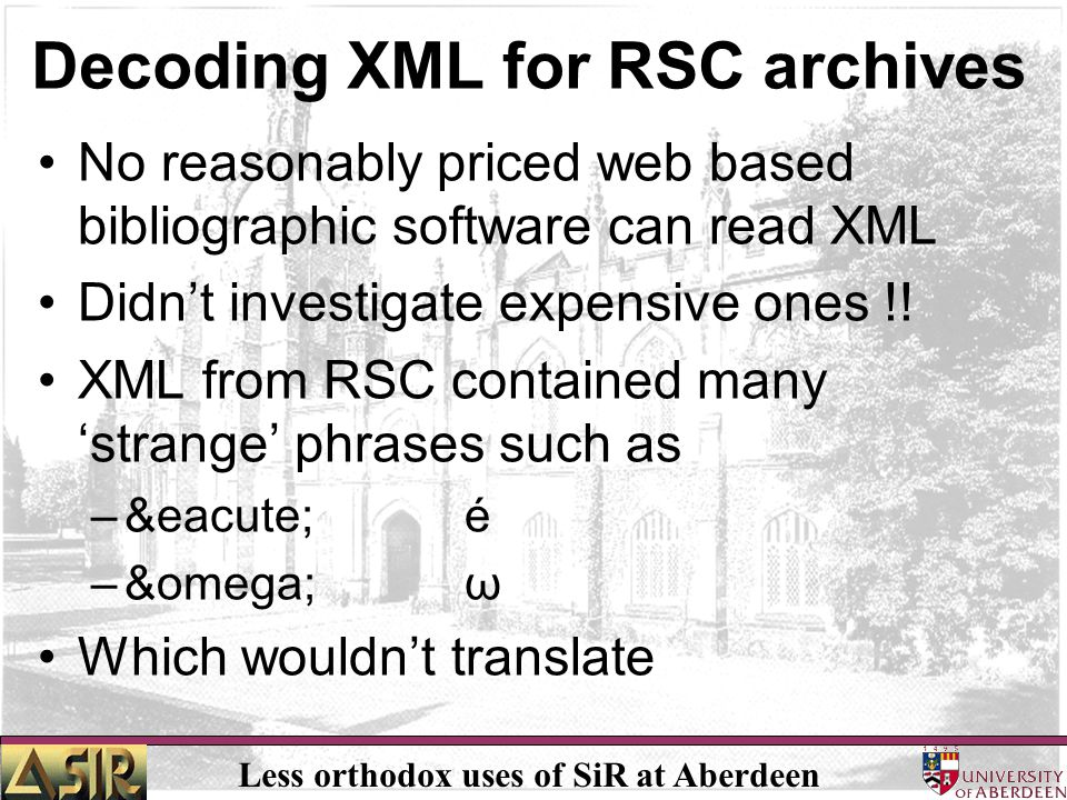 Less orthodox uses of SiR at Aberdeen Decoding XML for RSC archives No reasonably priced web based bibliographic software can read XML Didn't investig