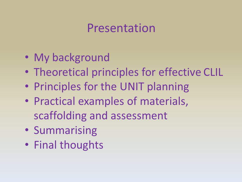 Presentation My background Theoretical principles for effective CLIL Principles for the UNIT planning Practical examples of materials, scaffolding and assessment Summarising Final thoughts