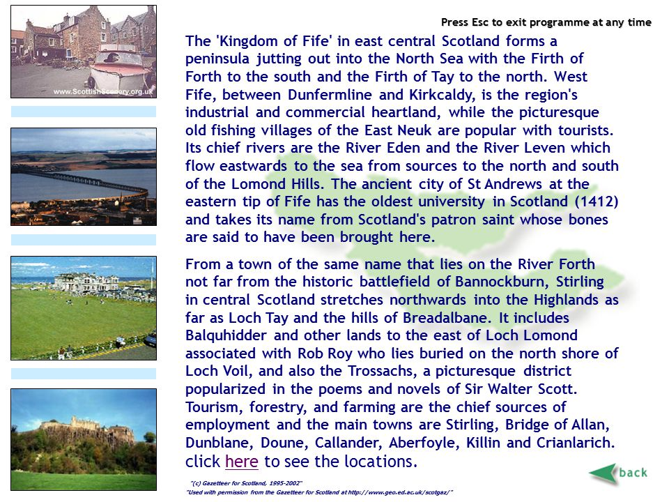 Press Esc to exit programme at any time Fife, Angus & Stirling The 'Kingdom of Fife' in east central Scotland forms a peninsula jutting out into the N