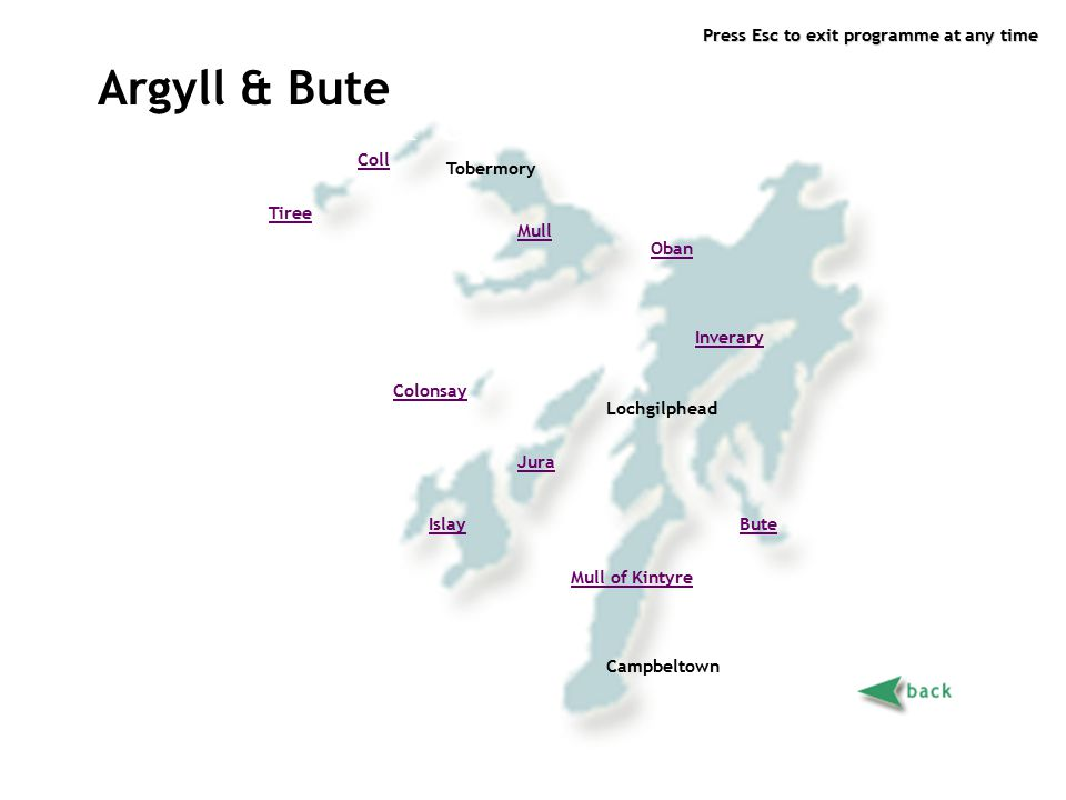 Press Esc to exit programme at any time Argyll & Bute page 2 Argyll & Bute Mull Mull of Kintyre Tiree Oban Islay Jura Lochgilphead Campbeltown Tobermo