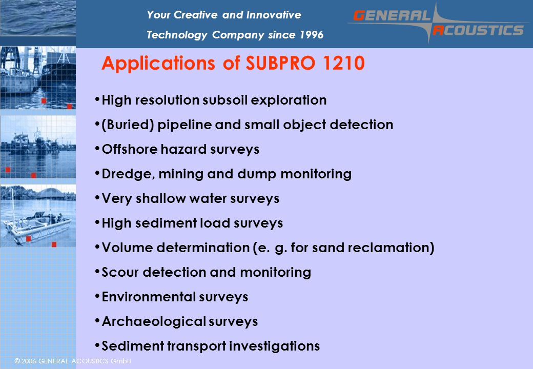 © 2006 GENERAL ACOUSTICS GmbH Your Creative and Innovative Technology Company since 1996 Applications of SUBPRO 1210 High resolution subsoil explorati
