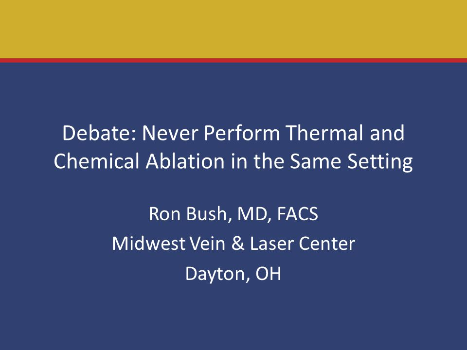 Debate: Never Perform Thermal and Chemical Ablation in the Same Setting Ron Bush, MD, FACS Midwest Vein & Laser Center Dayton, OH