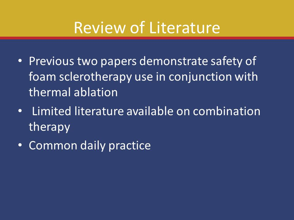 Review of Literature Previous two papers demonstrate safety of foam sclerotherapy use in conjunction with thermal ablation Limited literature availabl