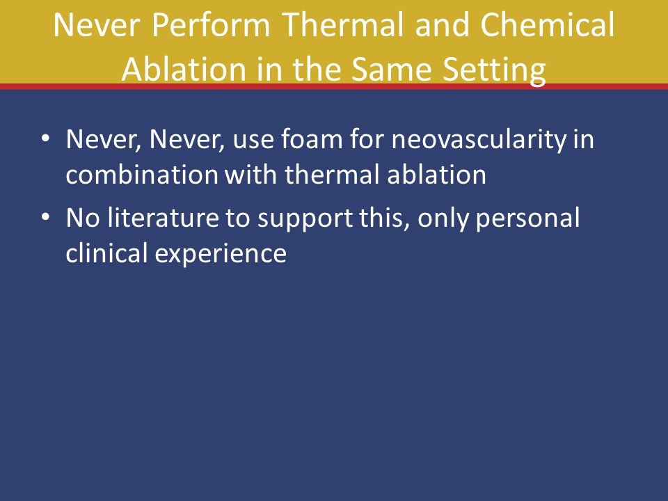 Never Perform Thermal and Chemical Ablation in the Same Setting Never, Never, use foam for neovascularity in combination with thermal ablation No literature to support this, only personal clinical experience