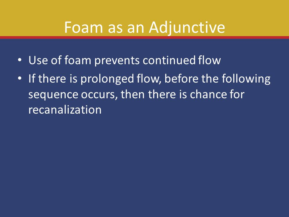 Foam as an Adjunctive Use of foam prevents continued flow If there is prolonged flow, before the following sequence occurs, then there is chance for r