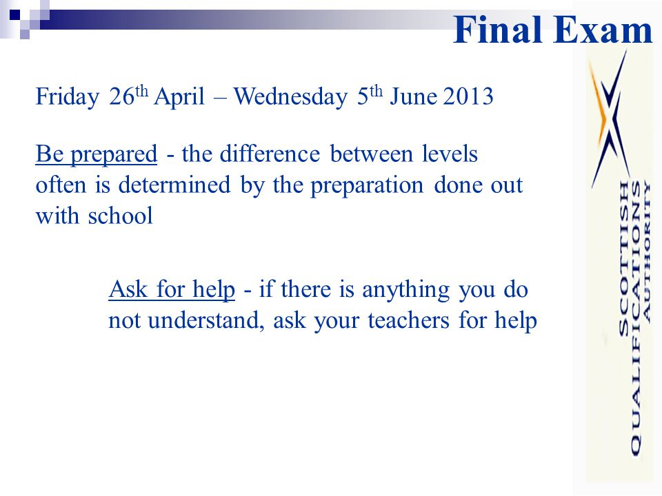 Final Exam Be prepared - the difference between levels often is determined by the preparation done out with school Ask for help - if there is anything you do not understand, ask your teachers for help Friday 26 th April – Wednesday 5 th June 2013