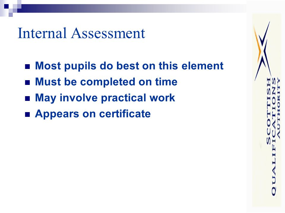 Internal Assessment Most pupils do best on this element Must be completed on time May involve practical work Appears on certificate
