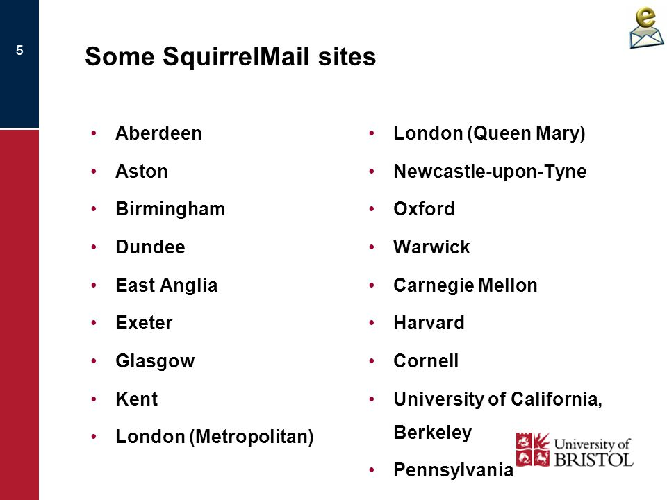 5 Some SquirrelMail sites Aberdeen Aston Birmingham Dundee East Anglia Exeter Glasgow Kent London (Metropolitan) London (Queen Mary) Newcastle-upon-Ty