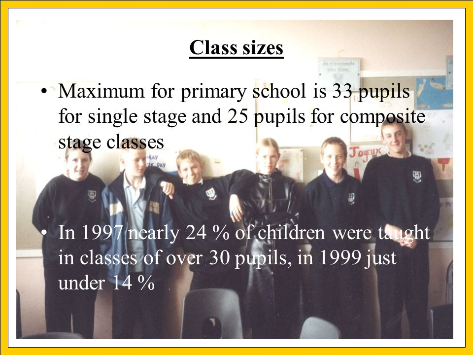 Christian Pesch Class sizes Maximum for primary school is 33 pupils for single stage and 25 pupils for composite stage classes In 1997 nearly 24 % of