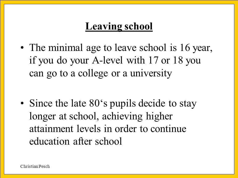 Christian Pesch Leaving school The minimal age to leave school is 16 year, if you do your A-level with 17 or 18 you can go to a college or a university Since the late 80's pupils decide to stay longer at school, achieving higher attainment levels in order to continue education after school