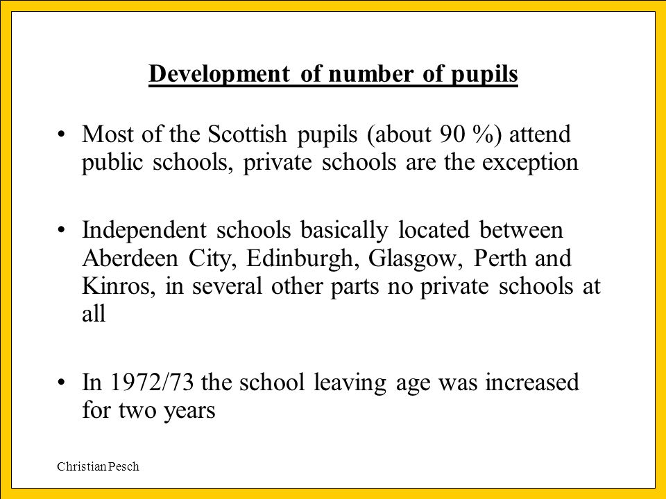 Christian Pesch Development of number of pupils Most of the Scottish pupils (about 90 %) attend public schools, private schools are the exception Inde