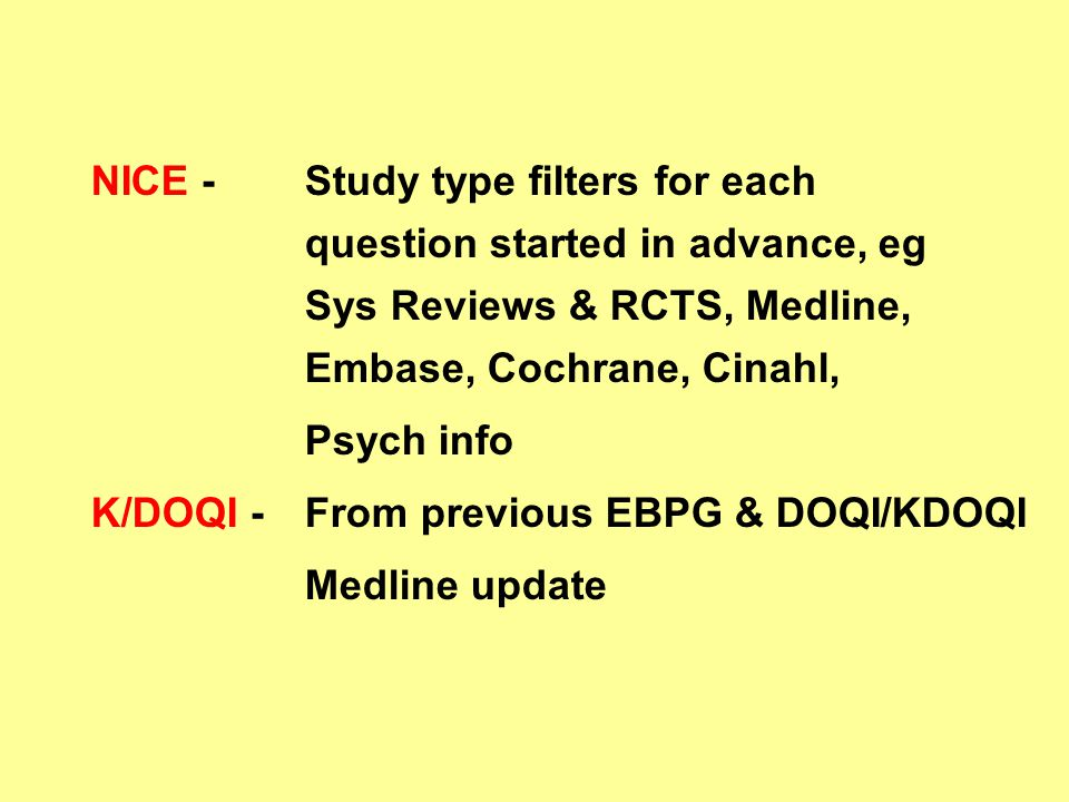 NICE - Study type filters for each question started in advance, eg Sys Reviews & RCTS, Medline, Embase, Cochrane, Cinahl, Psych info K/DOQI - From previous EBPG & DOQI/KDOQI Medline update