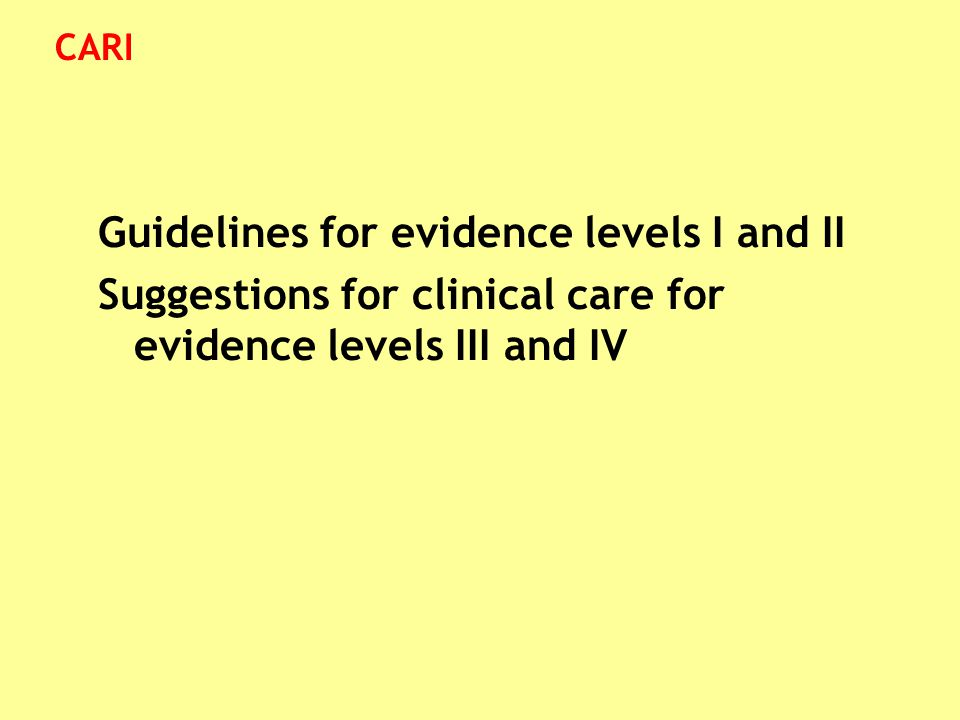 Guidelines for evidence levels I and II Suggestions for clinical care for evidence levels III and IV CARI