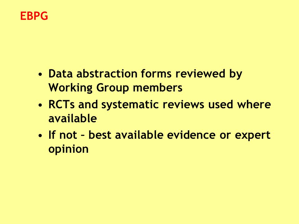 Data abstraction forms reviewed by Working Group members RCTs and systematic reviews used where available If not – best available evidence or expert o