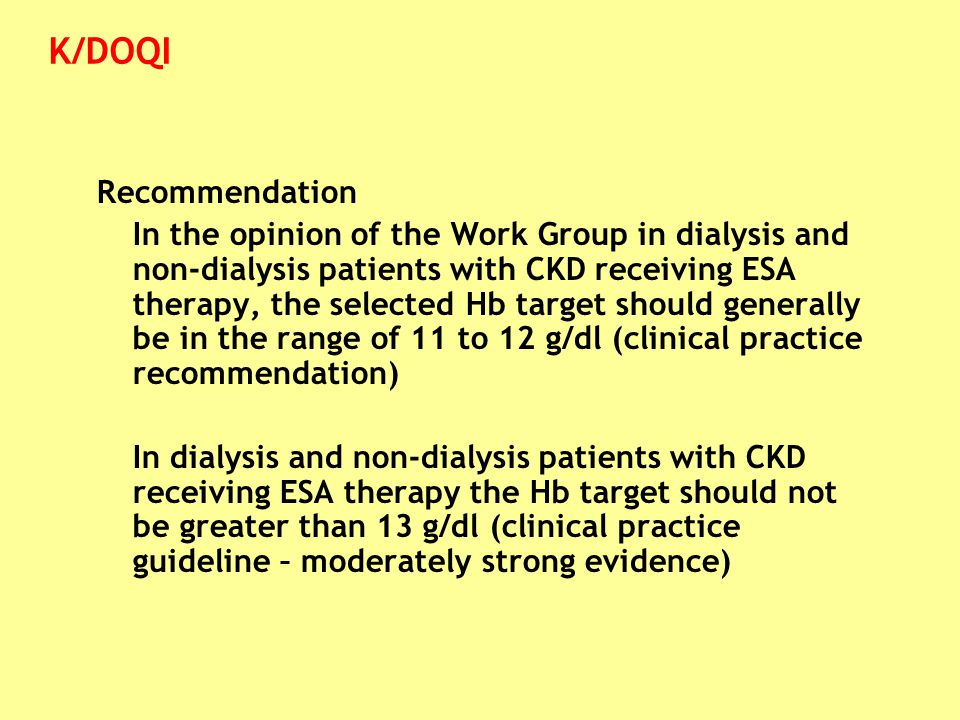 Recommendation In the opinion of the Work Group in dialysis and non-dialysis patients with CKD receiving ESA therapy, the selected Hb target should ge