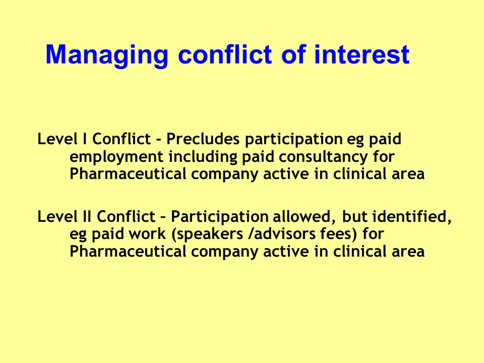 Managing conflict of interest Level I Conflict - Precludes participation eg paid employment including paid consultancy for Pharmaceutical company acti