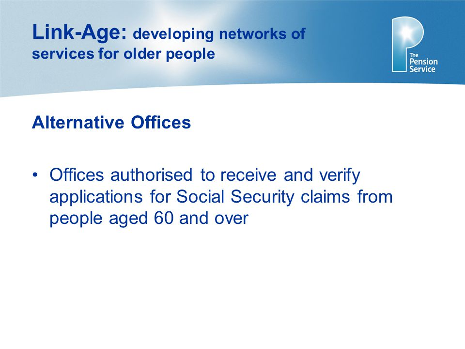 Link-Age: developing networks of services for older people Alternative Offices Offices authorised to receive and verify applications for Social Security claims from people aged 60 and over