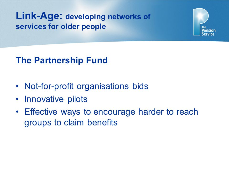 Link-Age: developing networks of services for older people The Partnership Fund Not-for-profit organisations bids Innovative pilots Effective ways to encourage harder to reach groups to claim benefits