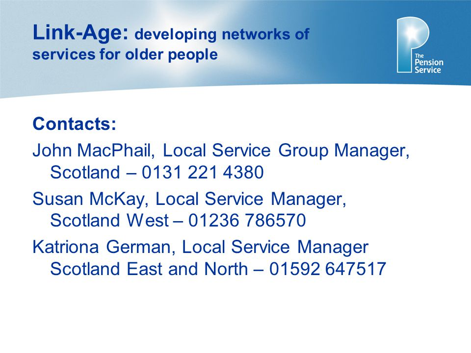 Link-Age: developing networks of services for older people Contacts: John MacPhail, Local Service Group Manager, Scotland – 0131 221 4380 Susan McKay, Local Service Manager, Scotland West – 01236 786570 Katriona German, Local Service Manager Scotland East and North – 01592 647517