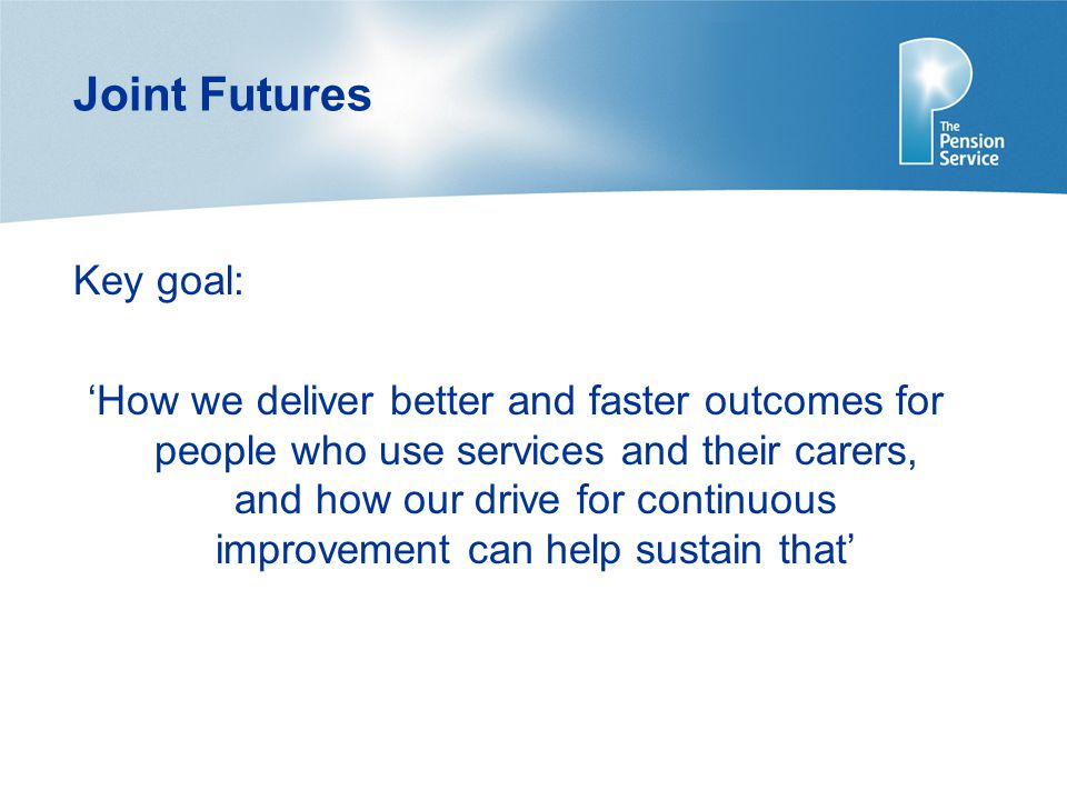 Joint Futures Key goal: 'How we deliver better and faster outcomes for people who use services and their carers, and how our drive for continuous improvement can help sustain that'