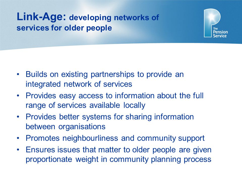 Link-Age: developing networks of services for older people Builds on existing partnerships to provide an integrated network of services Provides easy access to information about the full range of services available locally Provides better systems for sharing information between organisations Promotes neighbourliness and community support Ensures issues that matter to older people are given proportionate weight in community planning process