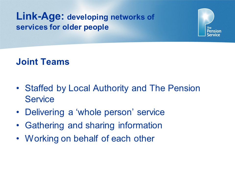 Link-Age: developing networks of services for older people Joint Teams Staffed by Local Authority and The Pension Service Delivering a 'whole person' service Gathering and sharing information Working on behalf of each other