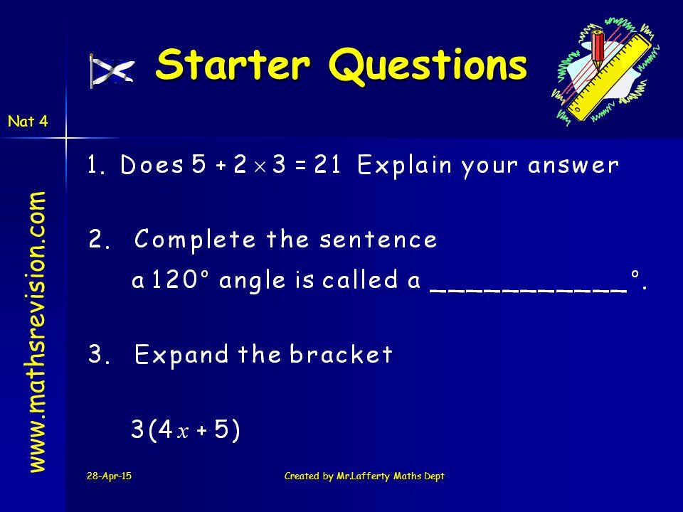 Nat 4 28-Apr-15Created by Mr.Lafferty Maths Dept Starter Questions Starter Questions www.mathsrevision.com